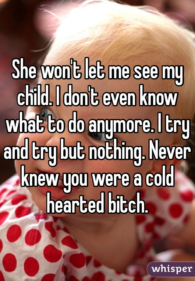 She won't let me see my child. I don't even know what to do anymore. I try and try but nothing. Never knew you were a cold hearted bitch.