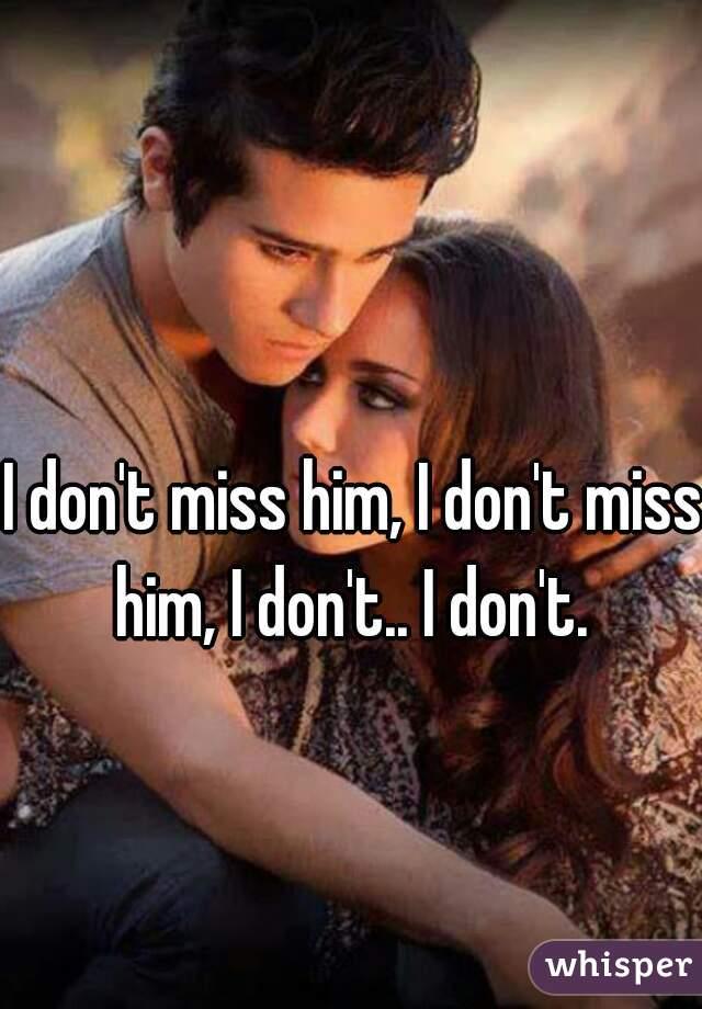 I don't miss him, I don't miss him, I don't.. I don't.