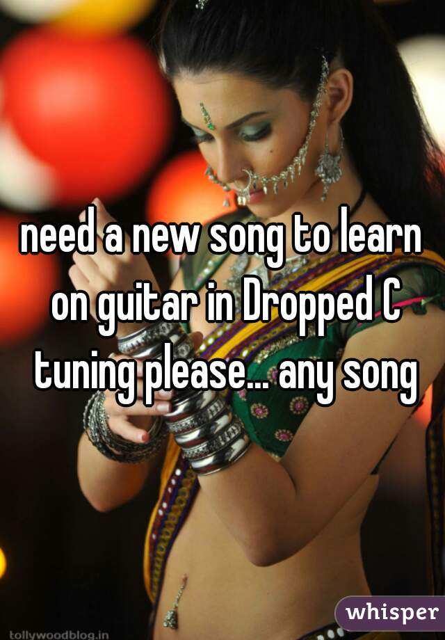 need a new song to learn on guitar in Dropped C tuning please... any song
