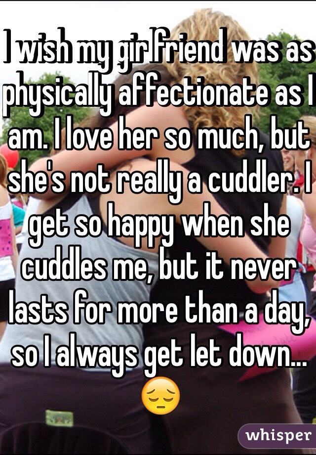 I wish my girlfriend was as physically affectionate as I am. I love her so much, but she's not really a cuddler. I get so happy when she cuddles me, but it never lasts for more than a day, so I always get let down... 😔