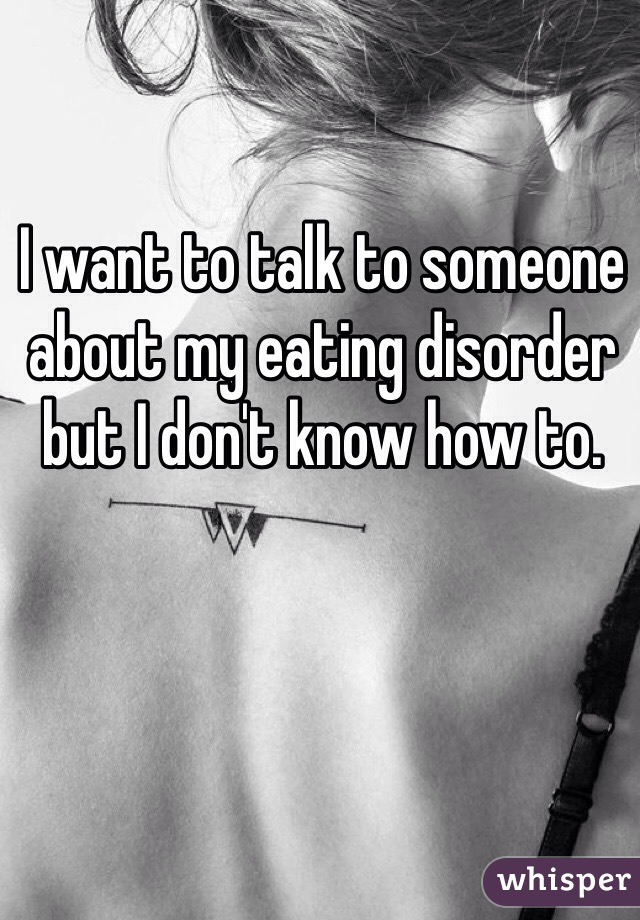 I want to talk to someone about my eating disorder but I don't know how to.