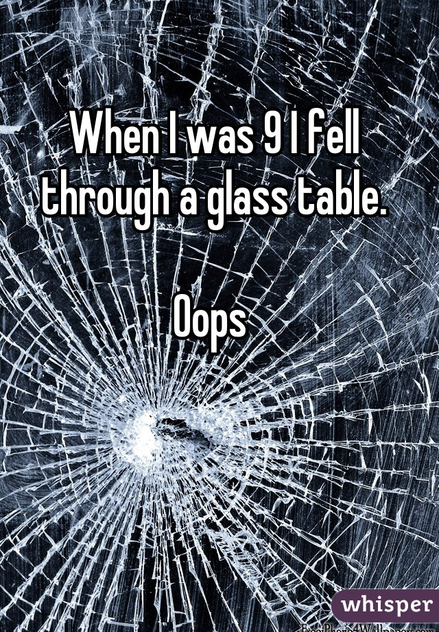 When I was 9 I fell through a glass table.  Oops