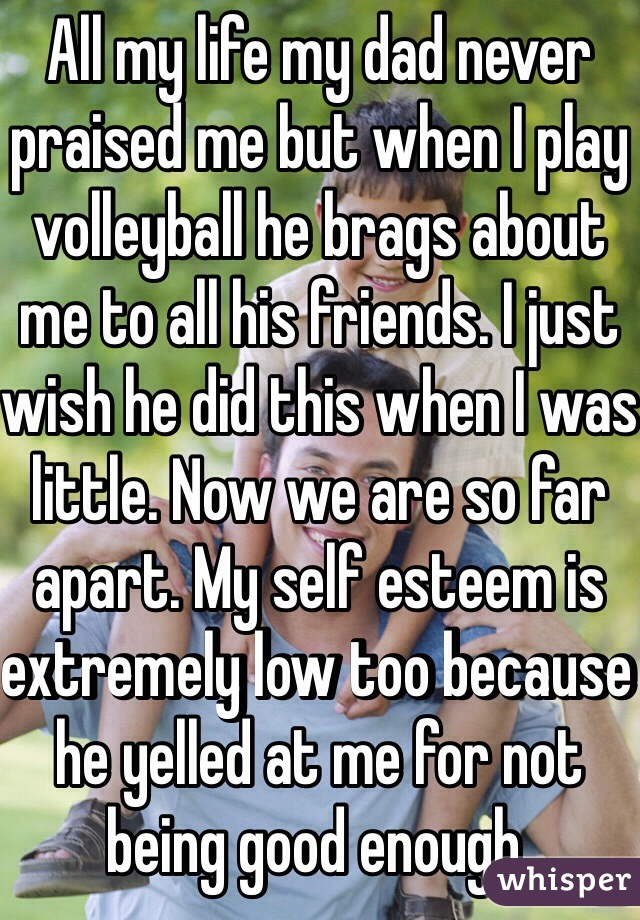 All my life my dad never praised me but when I play volleyball he brags about me to all his friends. I just wish he did this when I was little. Now we are so far apart. My self esteem is extremely low too because he yelled at me for not being good enough.