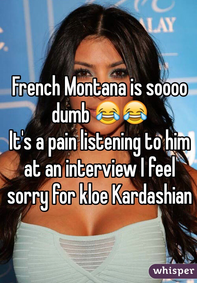 French Montana is soooo dumb 😂😂  It's a pain listening to him at an interview I feel sorry for kloe Kardashian