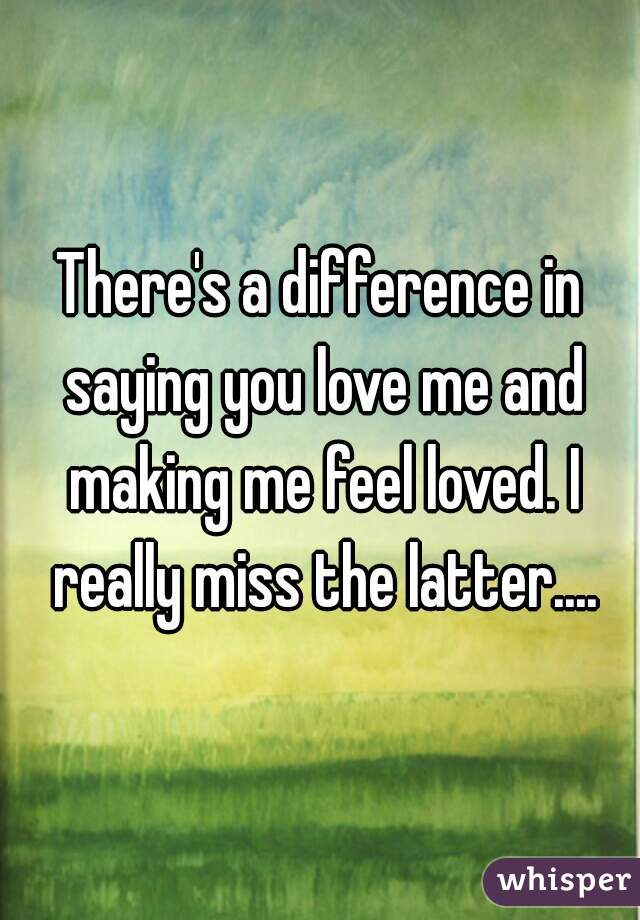 There's a difference in saying you love me and making me feel loved. I really miss the latter....