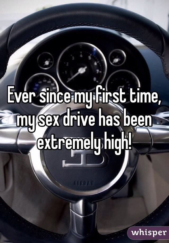 Ever since my first time, my sex drive has been extremely high!