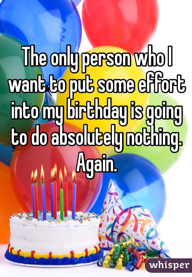 The only person who I want to put some effort into my birthday is going to do absolutely nothing.  Again.