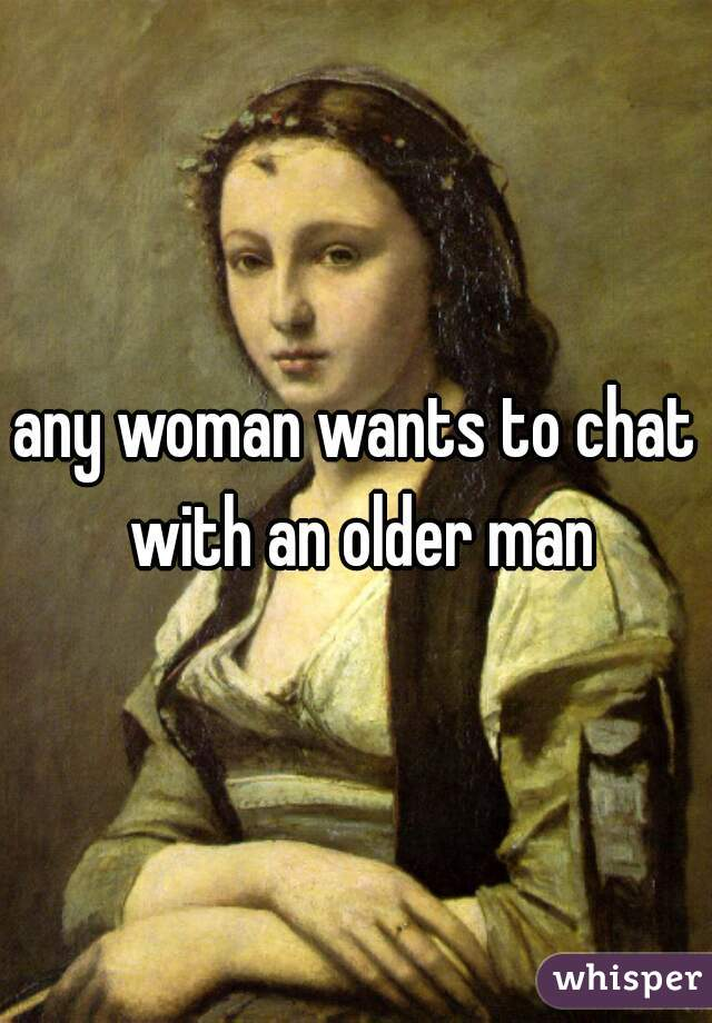 any woman wants to chat with an older man