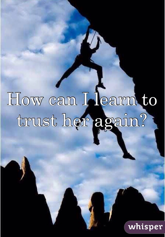 How can I learn to trust her again?