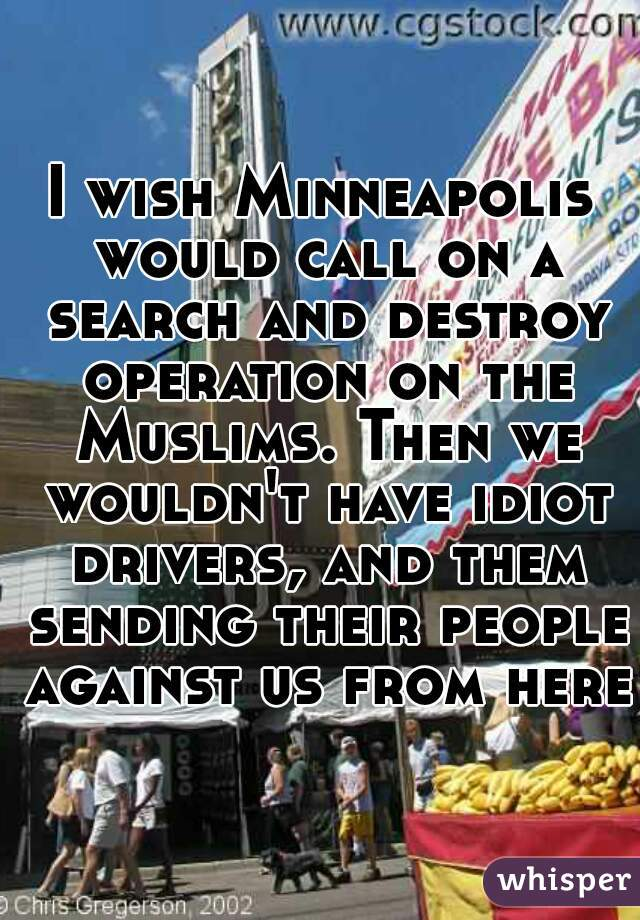 I wish Minneapolis would call on a search and destroy operation on the Muslims. Then we wouldn't have idiot drivers, and them sending their people against us from here!