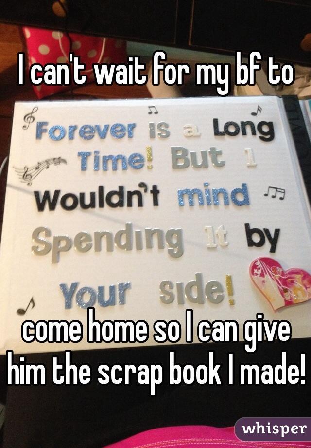 I can't wait for my bf to       come home so I can give him the scrap book I made!