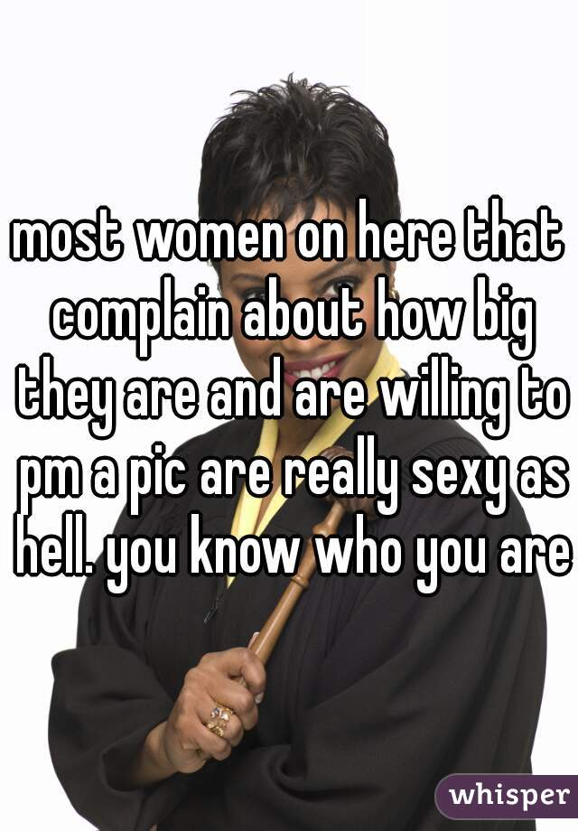 most women on here that complain about how big they are and are willing to pm a pic are really sexy as hell. you know who you are