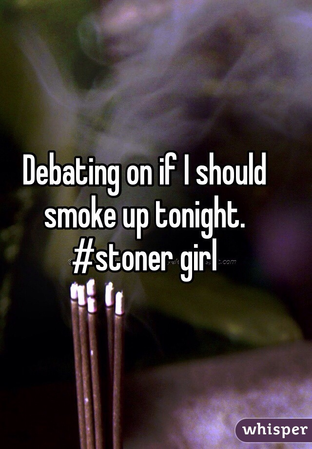 Debating on if I should smoke up tonight. #stoner girl