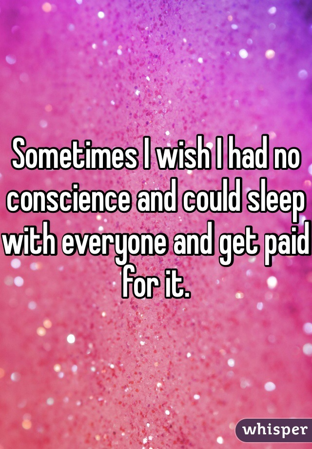 Sometimes I wish I had no conscience and could sleep with everyone and get paid for it.