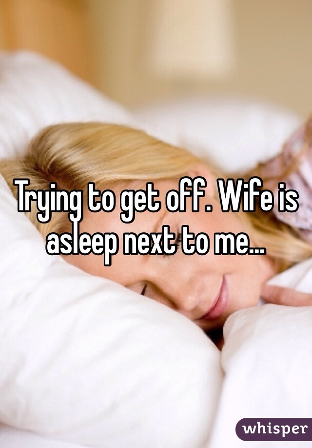 Trying to get off. Wife is asleep next to me...