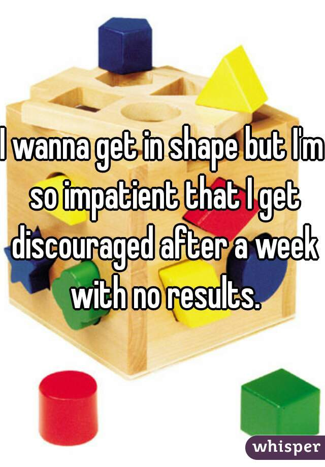 I wanna get in shape but I'm so impatient that I get discouraged after a week with no results.