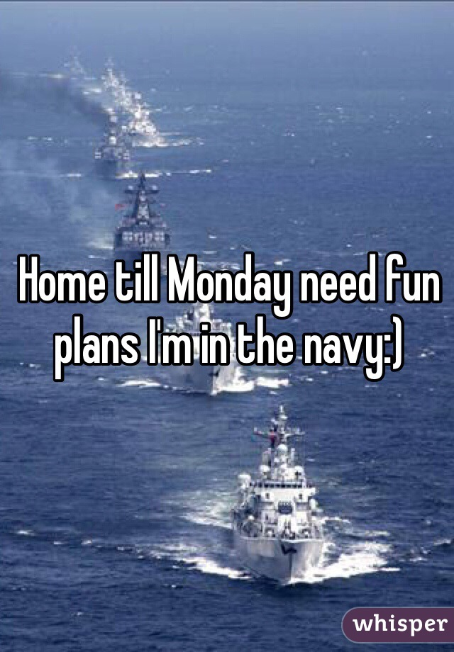 Home till Monday need fun plans I'm in the navy:)