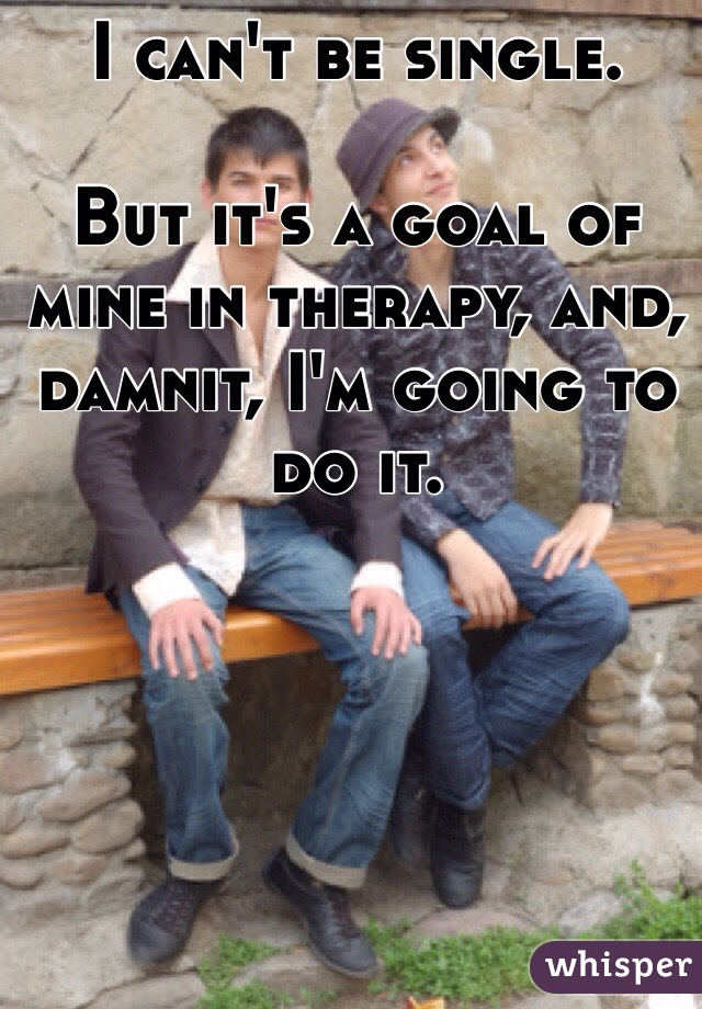 I can't be single.  But it's a goal of mine in therapy, and, damnit, I'm going to do it.