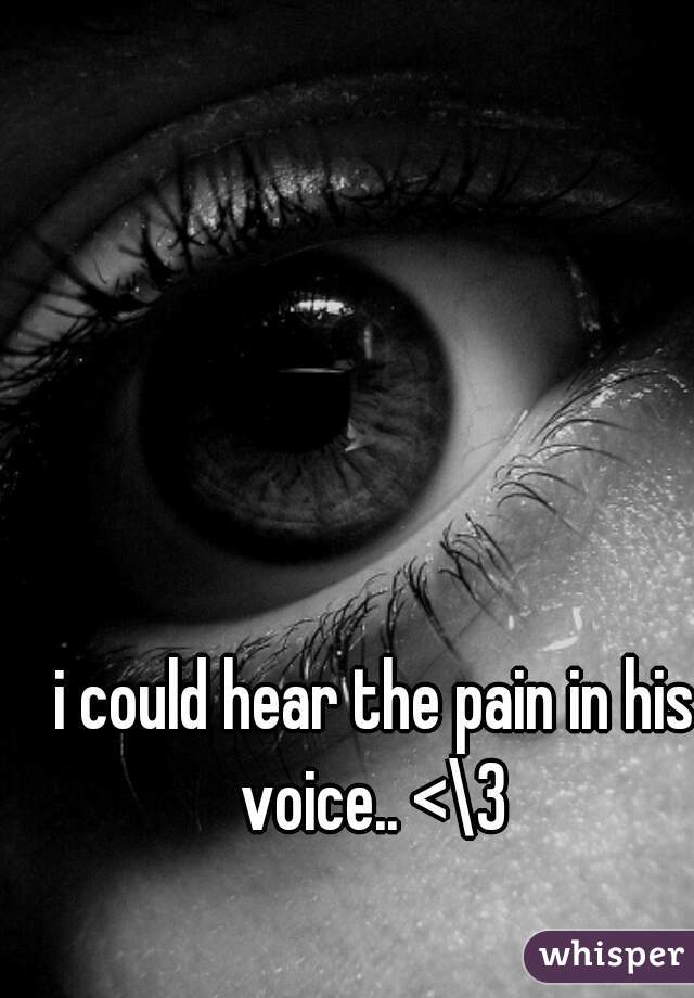 i could hear the pain in his voice.. <\3