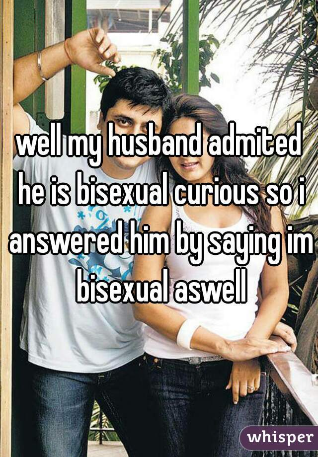 well my husband admited he is bisexual curious so i answered him by saying im bisexual aswell