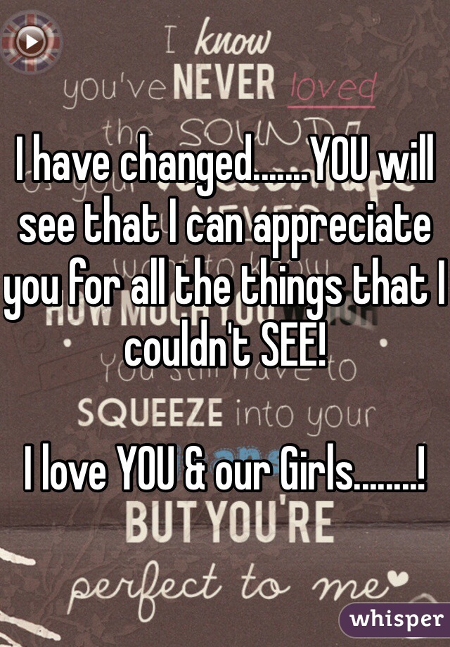 I have changed.......YOU will see that I can appreciate you for all the things that I couldn't SEE!    I love YOU & our Girls........!