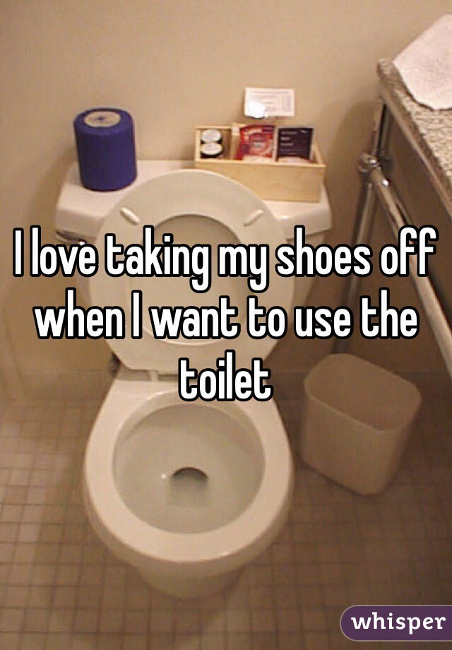 I love taking my shoes off when I want to use the toilet