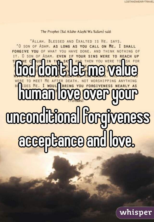 God don't let me value human love over your unconditional forgiveness acceptance and love.
