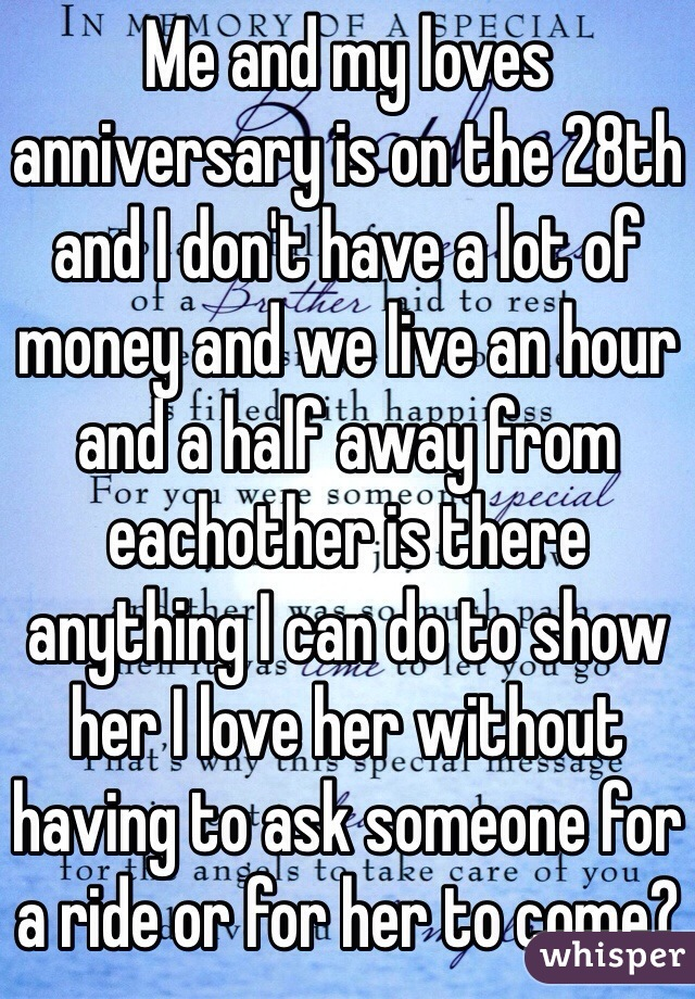 Me and my loves anniversary is on the 28th and I don't have a lot of money and we live an hour and a half away from eachother is there anything I can do to show her I love her without having to ask someone for a ride or for her to come?