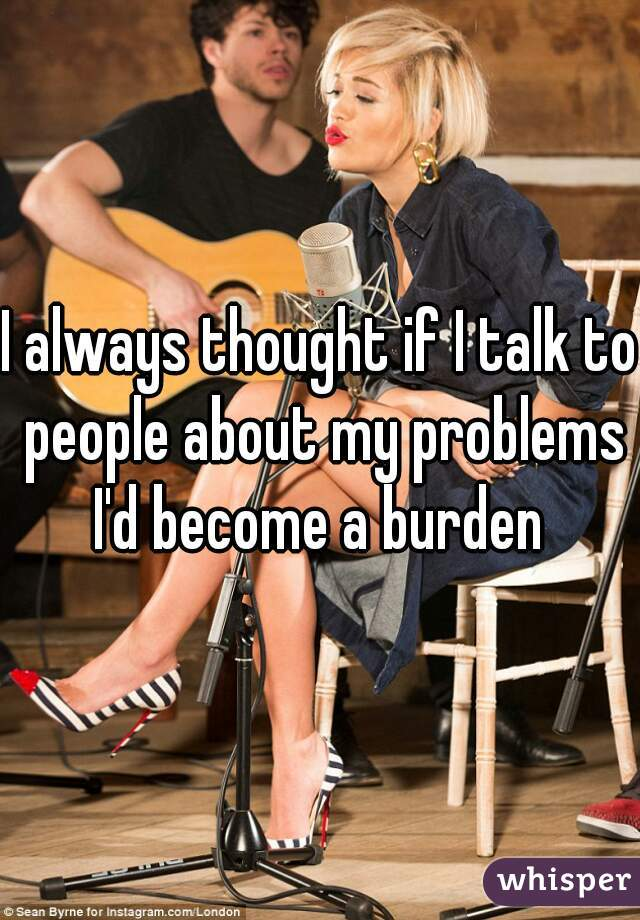 I always thought if I talk to people about my problems I'd become a burden
