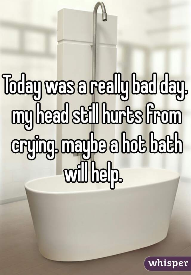 Today was a really bad day. my head still hurts from crying. maybe a hot bath will help.
