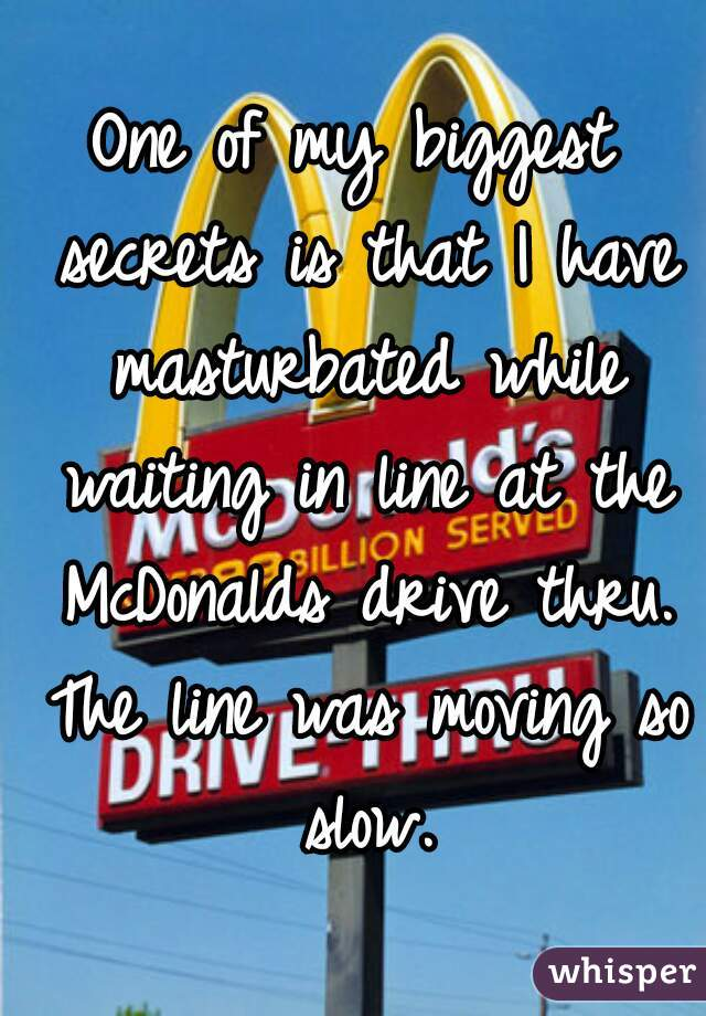 One of my biggest secrets is that I have masturbated while waiting in line at the McDonalds drive thru. The line was moving so slow.