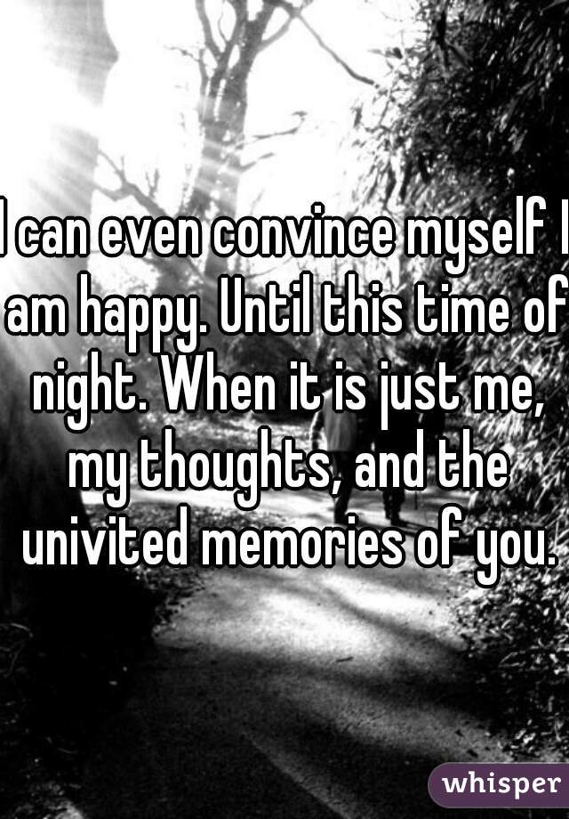 I can even convince myself I am happy. Until this time of night. When it is just me, my thoughts, and the univited memories of you.