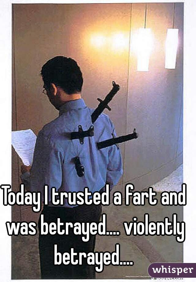 Today I trusted a fart and was betrayed.... violently betrayed....