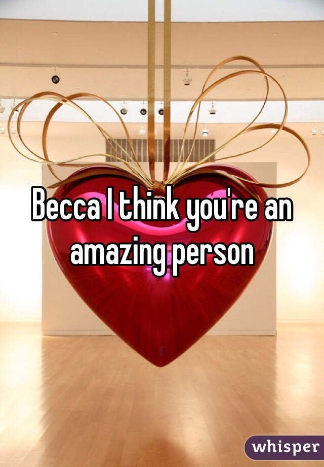 Becca I think you're an amazing person