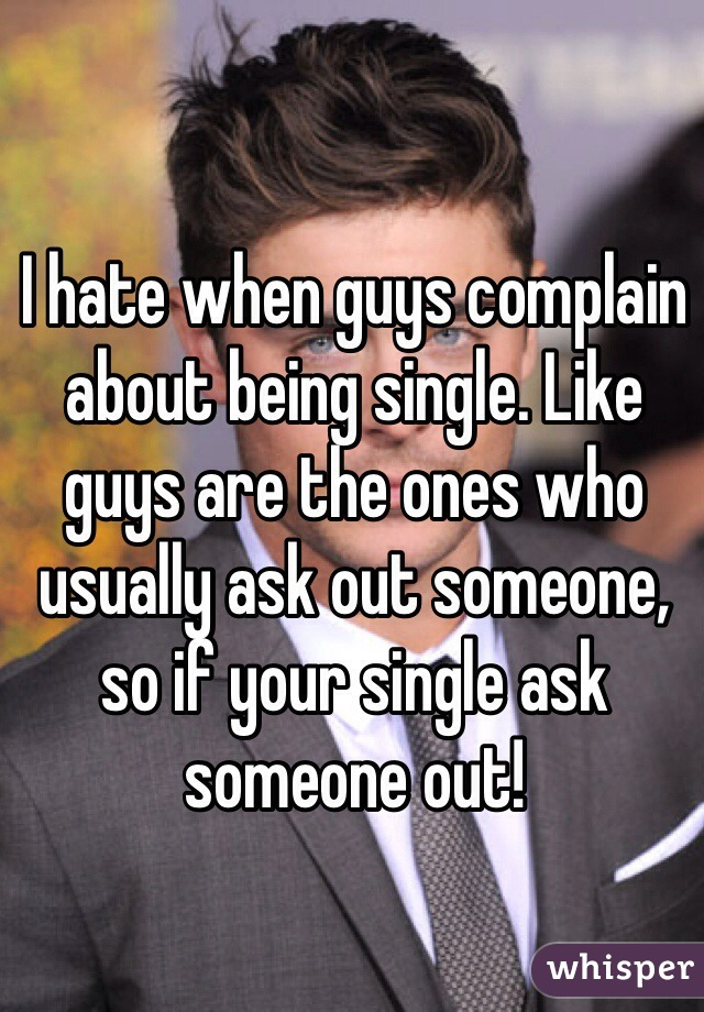 I hate when guys complain about being single. Like guys are the ones who usually ask out someone, so if your single ask someone out!