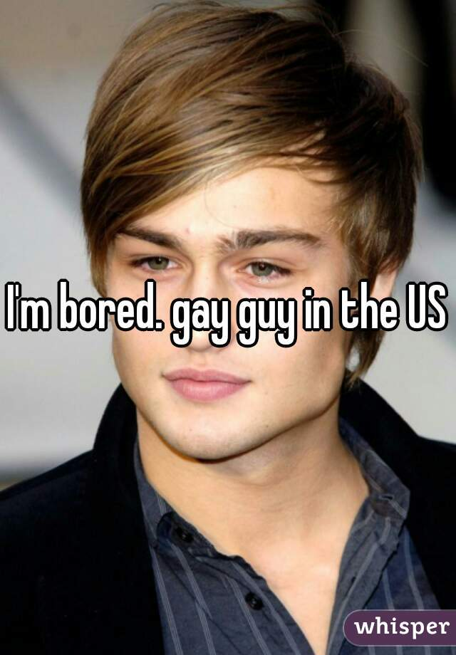 I'm bored. gay guy in the US