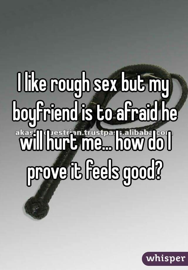 I like rough sex but my boyfriend is to afraid he will hurt me... how do I prove it feels good?