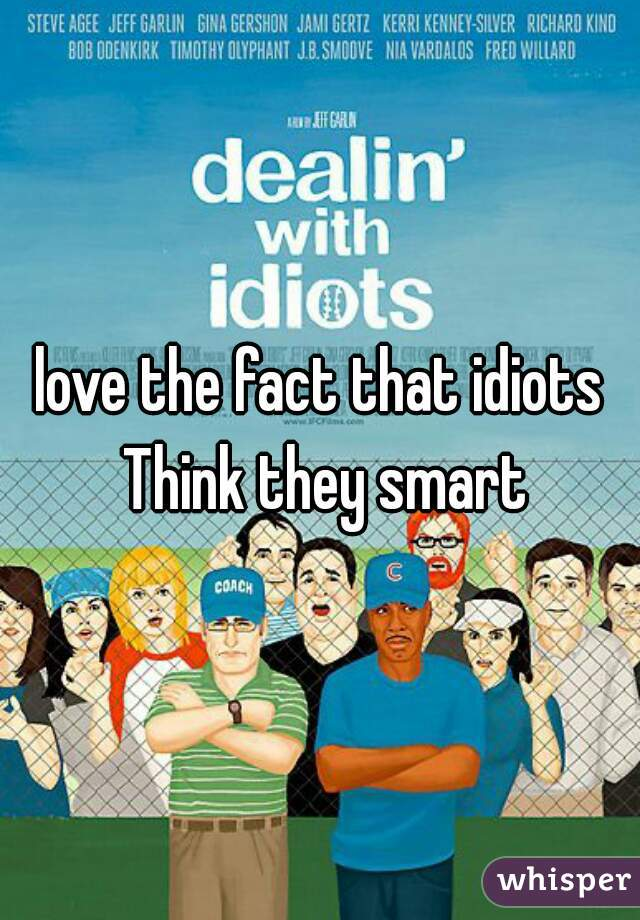 love the fact that idiots Think they smart