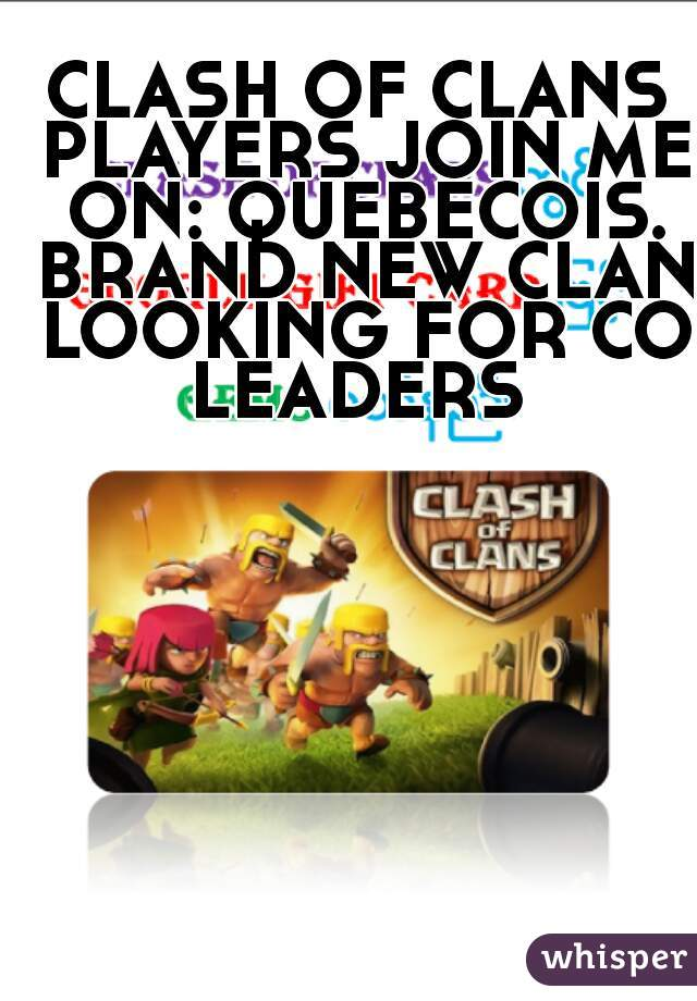 CLASH OF CLANS PLAYERS JOIN ME ON: QUEBECOIS. BRAND NEW CLAN LOOKING FOR CO LEADERS