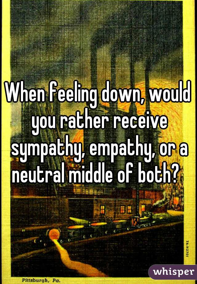 When feeling down, would you rather receive sympathy, empathy, or a neutral middle of both?