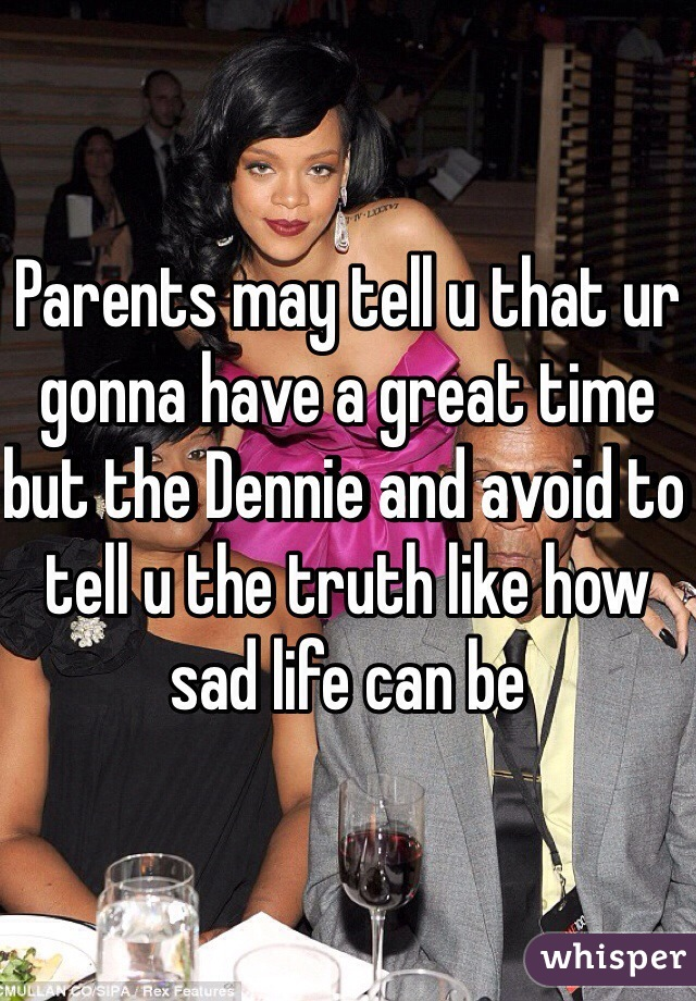 Parents may tell u that ur gonna have a great time but the Dennie and avoid to tell u the truth like how sad life can be