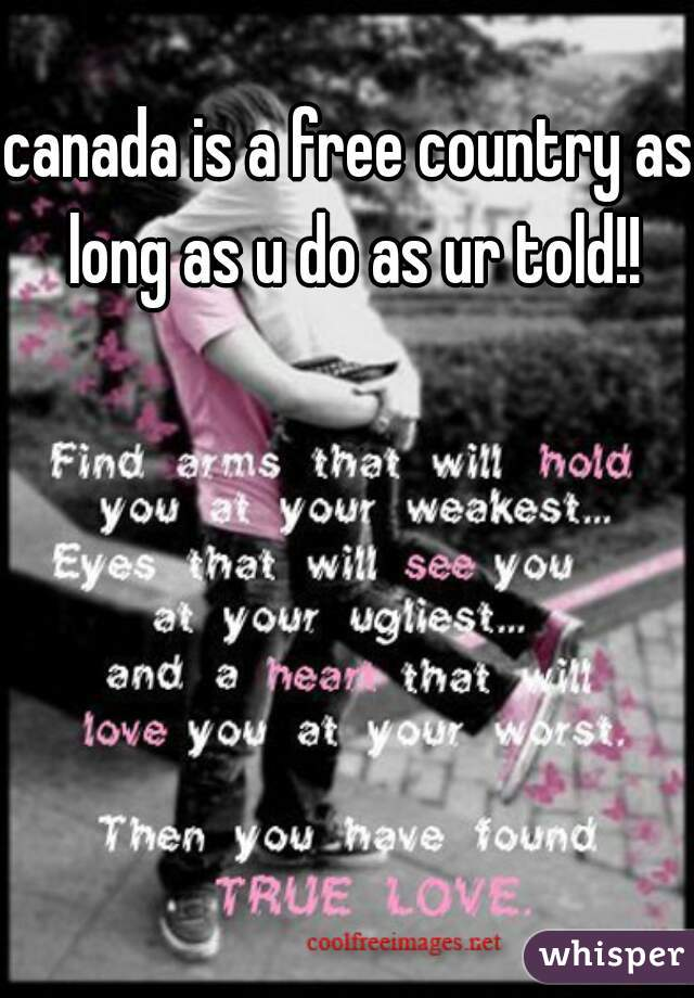 canada is a free country as long as u do as ur told!!