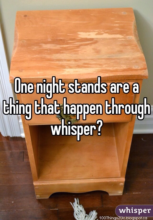 One night stands are a thing that happen through whisper?