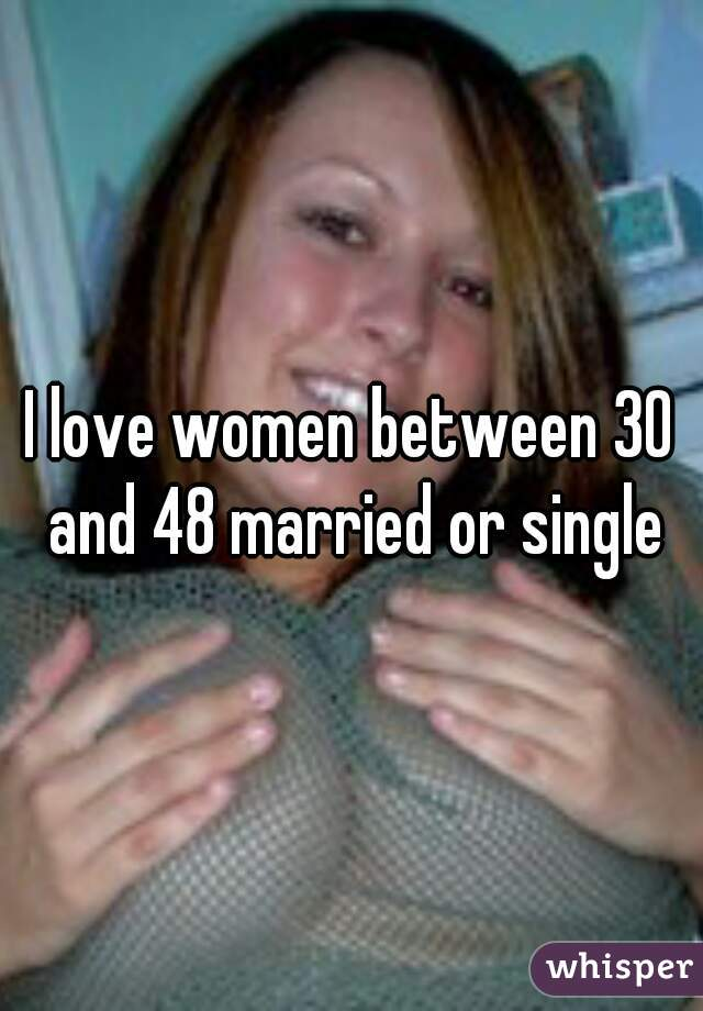 I love women between 30 and 48 married or single