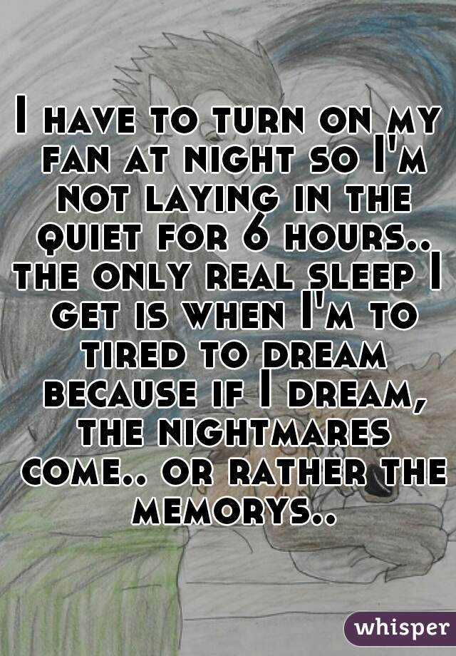 I have to turn on my fan at night so I'm not laying in the quiet for 6 hours.. the only real sleep I get is when I'm to tired to dream because if I dream, the nightmares come.. or rather the memorys..
