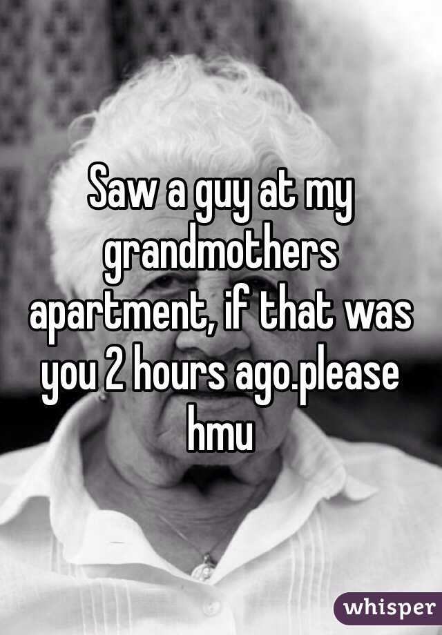 Saw a guy at my grandmothers apartment, if that was you 2 hours ago.please hmu