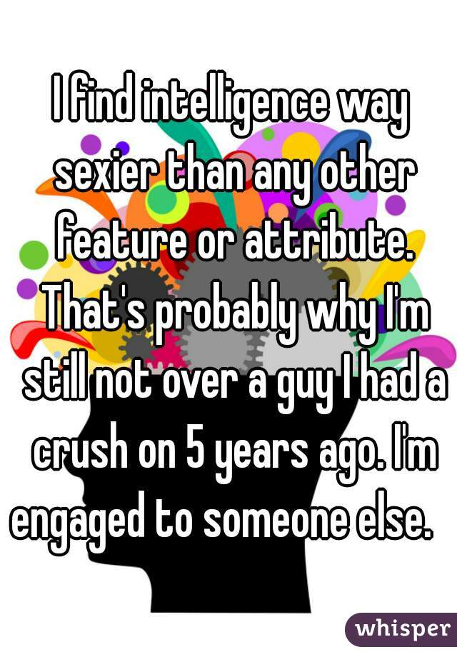 I find intelligence way sexier than any other feature or attribute. That's probably why I'm still not over a guy I had a crush on 5 years ago. I'm engaged to someone else.
