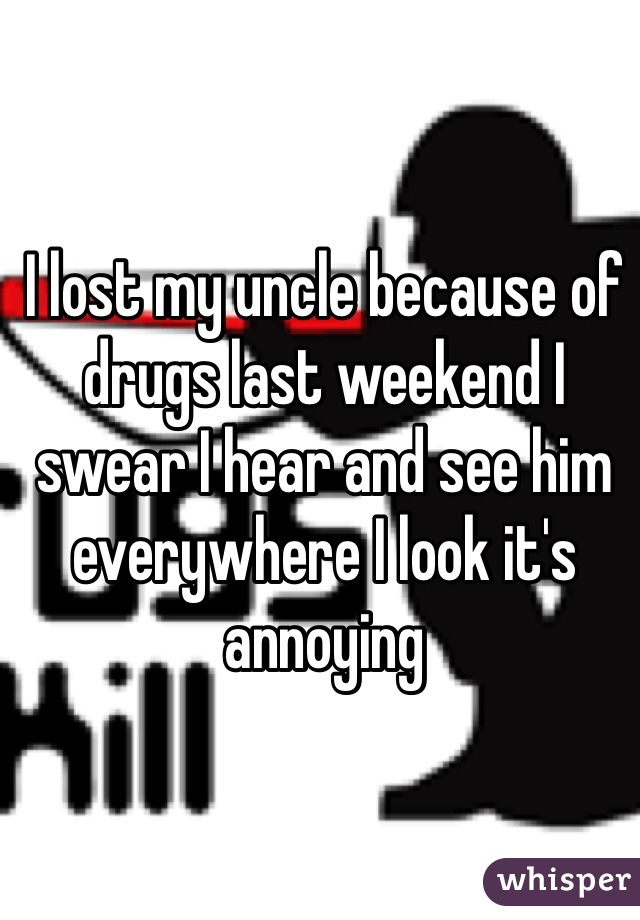 I lost my uncle because of  drugs last weekend I swear I hear and see him everywhere I look it's annoying