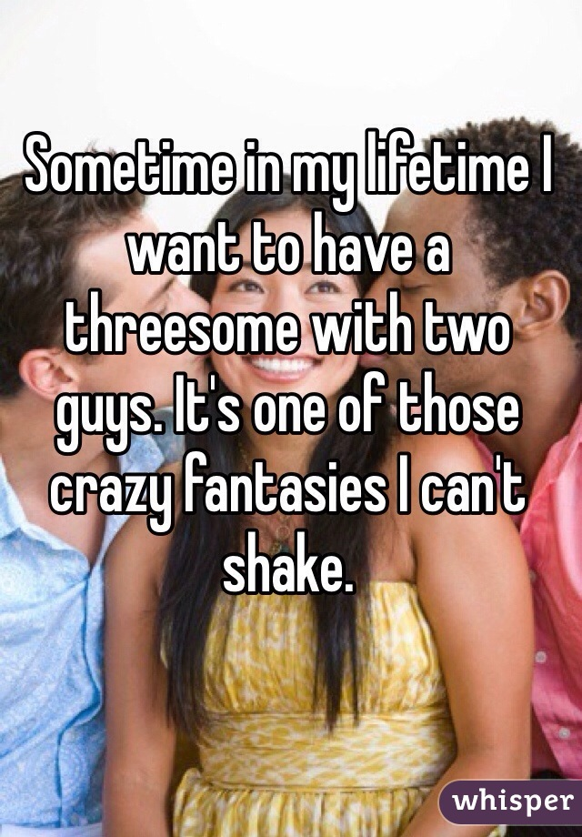 Sometime in my lifetime I want to have a threesome with two guys. It's one of those crazy fantasies I can't shake.