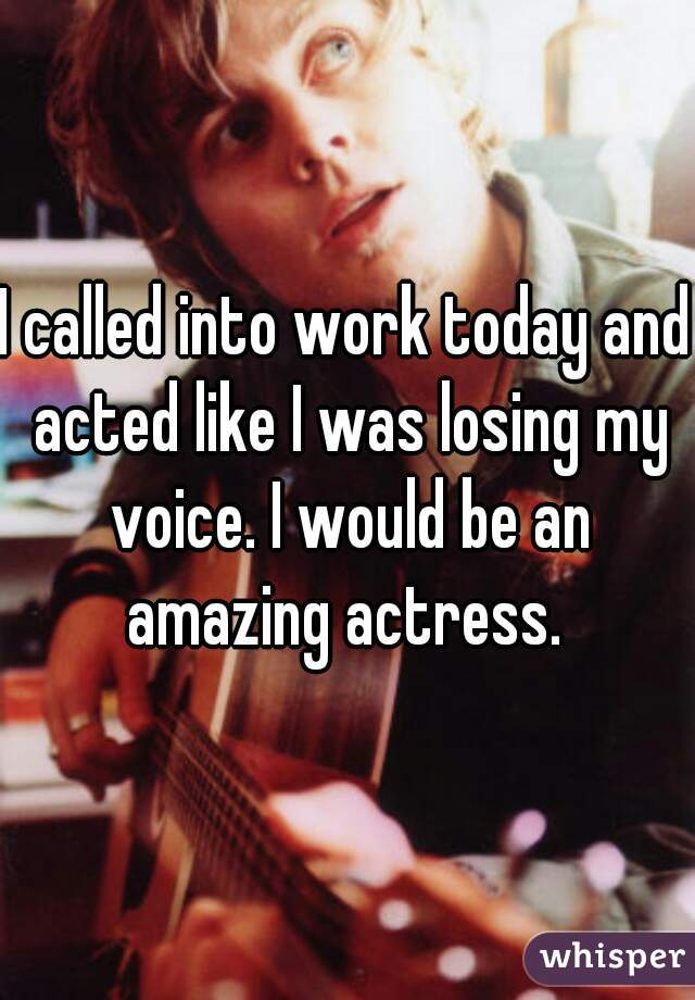 I called into work today and acted like I was losing my voice. I would be an amazing actress.